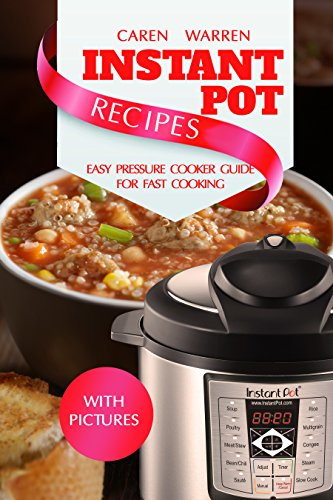 Instant Pot Recipes: Easy Pressure Cooker Guide for Fast Cooking. Set & Forget (Instant Pot, Electric Pressure Cooker, Dinner, Breakfast and Lunch) by Caren Warren
