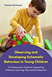 Observing and Developing Schematic Behaviour in Young Children: A Professional?s Guide for Supporting Children?s Learning, Play and Development