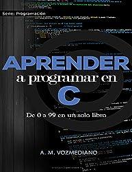 Aprender a programar en C: de 0 a 99 en un solo libro: Un
