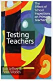 Testing Teachers : The Effect of School Inspections on Primary Teachers, Jeffrey, Bob and Woods, Peter, 0750707879