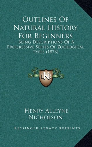 Read Online Outlines Of Natural History For Beginners: Being Descriptions Of A Progressive Series Of Zoological Types (1873) pdf