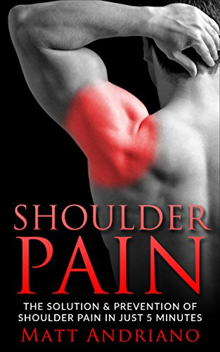 Shoulder Pain: The Solution & Prevention of Shoulder Pain In Just 5 Minutes by [Andriano, Matt]