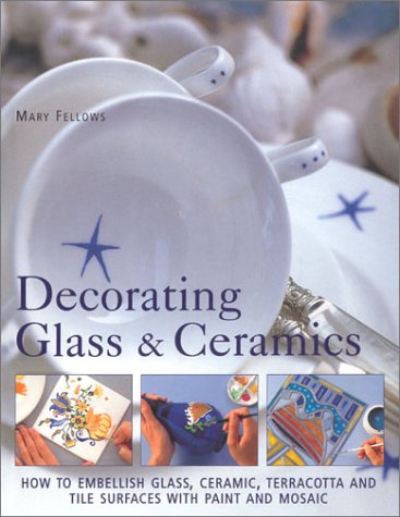 Decorating Glass & Ceramics: How to Embellish Glass, Ceramic, Terracotta and Tile Surfaces With Paint and Mosaic