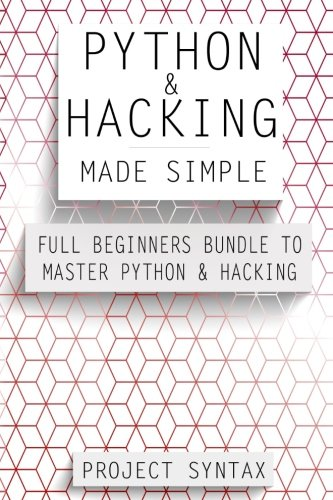 Python and Hacking Made Simple: Full Beginners Bundle To