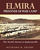 Elmira Prisoner of War Camp: The North's Answer to Andersonville (Volume 1)