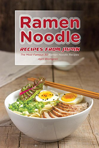 Ramen Noodle Recipes from Japan: The Most Famous 30 Ramen Noodle Recipes by April Blomgren