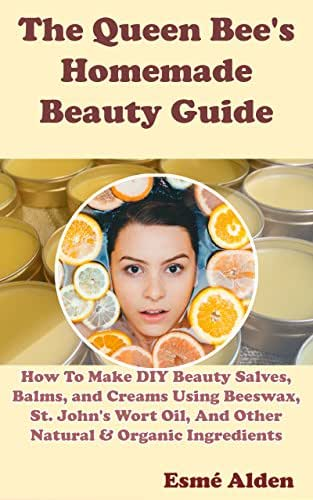 The Queen Bee's Homemade Beauty Guide: How To Make DIY Beauty Salves, Balms, and Creams Using Beeswax, St. John's Wort Oil, And Other Natural & Organic Ingredients
