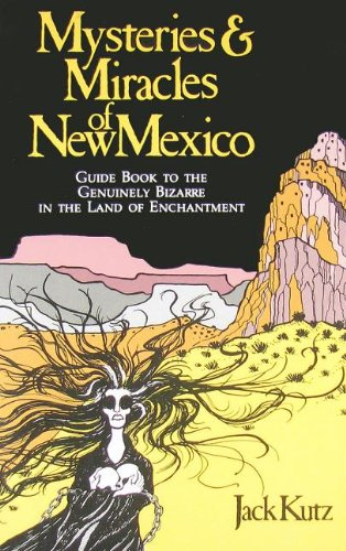 Mysteries & Miracles of New Mexico: A Guide Book to the Genuinely Bizarre, in the Land of Enchantment