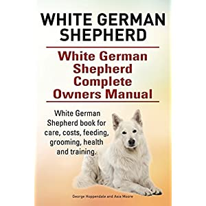 White German Shepherd. White German Shepherd Complete Owners Manual. White German Shepherd book for care, costs, feeding, grooming, health and training. 4