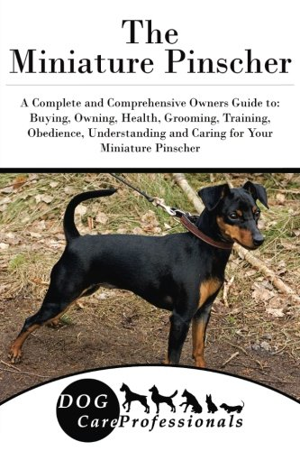 Pinscher Miniature (The Miniature Pinscher: A Complete and Comprehensive Owners Guide to: Buying, Owning, Health, Grooming, Training, Obedience, Understanding and Caring ... to Caring for a Dog from a Puppy to Old Age))
