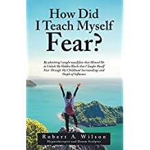 How Did I Teach Myself Fear?: By Admitting I Taught Myself Fear That Allowed Me to Unlock My Hidden Blocks That I Taught Myself Fear Through My Childhood Surroundings and People of Influence