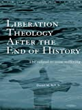Liberation Theology after the End of History: The refusal to cease suffering (Routledge Radical Orthodoxy), Daniel Bell, 0415243033