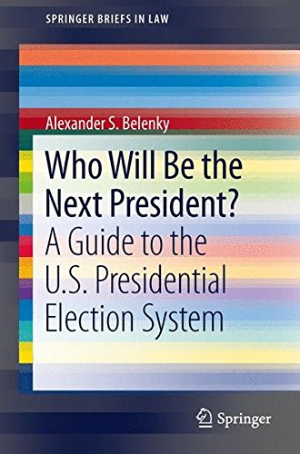 Who Will Be the Next President?: A Guide to the U.S. Presidential Election System (SpringerBriefs in Law)