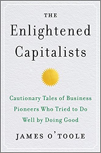 The Enlightened Capitalists: Cautionary Tales of Business Pioneers Who Tried to Do Well by Doing Good: James O'Toole: 9780062880246: Amazon.com: Books