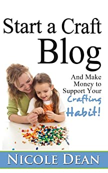 How to Start a Craft Blog: Make Money to Support Your Crafting Habit by [Dean, Nicole]