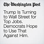 Trump Is Turning to Wall Street for Top Jobs. Democrats Hope to Use That Against Him.   John Wagner,Renae Merle