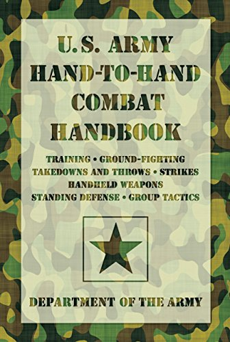 U.S. Army Hand-to-Hand Combat Handbook: Training, Ground-Fighting, Takedowns And Throws: Strikes, Handheld Weapons, Standing Defense, Group Tactics