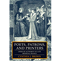 Poets, Patrons, and Printers: Crisis of Authority in Late Medieval France (English Edition)