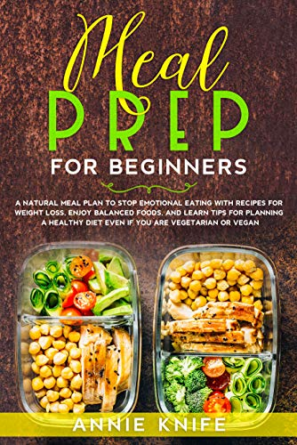 Meal Prep for Beginners: A Natural Meal Plan to Stop Emotional Eating with Recipes for Weight Loss, Enjoy Balanced Foods, and Learn Tips for Planning a ... Diet Even if You are Vegetarian or Vegan
