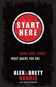 Start Here: Doing Hard Things Right Where You Are by [Harris, Alex, Harris, Brett]