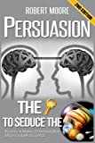 Persuasion: The Key To Seduce The Universe! - Become A Master Of Manipulation, Influence & Mind Control