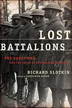 Lost Battalions: The Great War and the Crisis of American Nationality by [Slotkin, Richard]