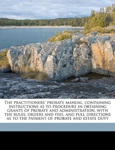 Read Online The practitioners' probate manual, containing instructions as to procedure in obtaining grants of probate and administration, with the rules, orders ... as to the payment of probate and estate duty ebook