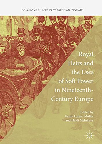 Royal Heirs and the Uses of Soft Power in Nineteenth-Century Europe (Palgrave Studies in Modern Monarchy)