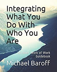 Integrating What You Do With Who You Are: An Inner Work of Work Guidebook