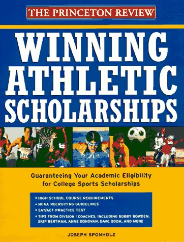 Winning Athletic Scholarships: Guaranteeing Your Academic Eligibility for College Sports Scholarships (Princeton Review)