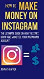 How to make money on Instagram: The Ultimate Guide on How to Start, Grow and Monetize your Instagram Account