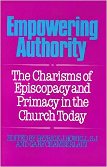 Empowering Authority: The Charisms of Episcopacy and Primacy in the Church Today: Charisms of Episcopacy and Primacy in the Church Today - Papers ... ... Symposia, 1987-88-89 Seattle University
