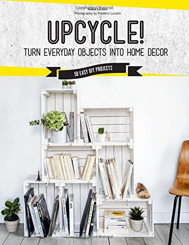 Upcycle!: DIY Furniture and Décor from Unexpected Objects