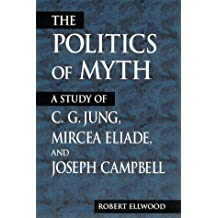The Politics of Myth: A Study of C. G. Jung, Mircea Eliade, and Joseph Campbell (SUNY series, Issues in the Study of Religion)