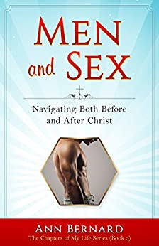 Men and Sex: Navigating Both Before and After Christ (The Chapters of My Life Series Book 3) by [Bernard, Ann]