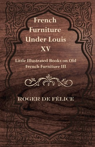 French Furniture Under Louis XV - Little Illustrated Books on Old French Furniture (Louis Xv Antique Furniture)