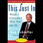 This Just In: What I Couldn't Tell You on TV | Bob Schieffer