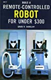 Build a Remote-Controlled Robot...for under 300 Dollars, David R. Shircliff, 0830615172