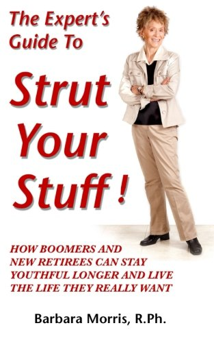 Book: The Expert's Guide To Strut Your Stuff! - How Boomers And New Retirees Can Stay Youthful Longer And Live The Life They Really Want by Barbara Morris, R.Ph.