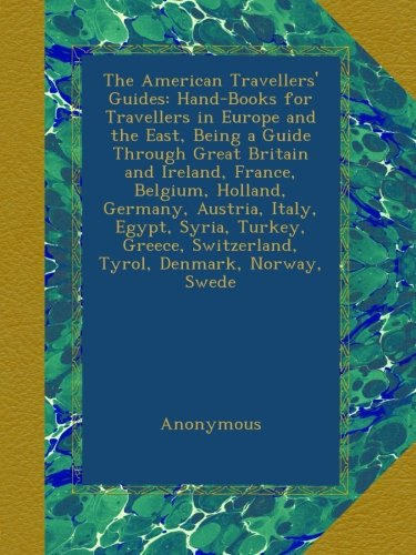 The American Travellers' Guides: Hand-Books for Travellers in Europe and the East, Being a Guide Through Great Britain and Ireland, France, Belgium, ... Switzerland, Tyrol, Denmark, Norway, Swede