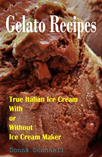 100 Gelato Recipes : True Italian Ice Cream With or Without Ice Cream Maker by Donna Oconnell