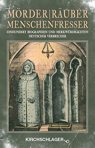 Mörder / Räuber / Menschenfresser: Einhundert Biographien und Merkwürdigkeiten deutscher Verbrecher