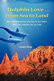 Dolphin Love ... From Sea to Land: My Interdimensional Journey to My Heart-A True Story of Dolphin Consciousness, Dolphin Energy Healing, and Joy by