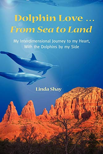 (Dolphin Love ... From Sea to Land: My Interdimensional Journey to My Heart-A True Story of Dolphin Consciousness, Dolphin Energy Healing, and Joy )