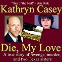 Die, My Love: A True Story of Revenge, Murder, and Two Texas Sisters Audiobook by Kathryn Casey Narrated by Moe Rock
