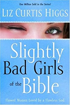 Slightly Bad Girls: Flawed Women Loved by a Flawless God by [Higgs, Liz Curtis]