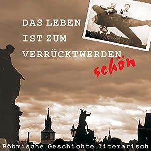 Das Leben ist zum Verrücktwerden schön. Böhmische Geschichte literarisch Hörbuch