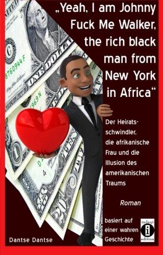 Yeah, I am Johnny Fuck Me Walker, the rich black man from New York, in Africa: Der Heiratsschwindler, die afrikanische Frau und die Illusion des amerikanischen Traums (German Edition) by CreateSpace Independent Publishing Platform