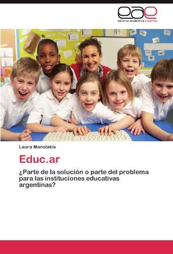 Educ.ar: ¿Parte de la solucion o parte del problema para las instituciones educativas argentinas? (Spanish Edition) [Laura Manolakis] (Tapa Blanda)