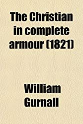 The Christian in Complete Armour (Volume 3); Or, a Treatise on the Saints' War With the Devil, Wherein a Discovery Is Made of the Policy, Power, ... His People a Magazine Opened, From Whence the